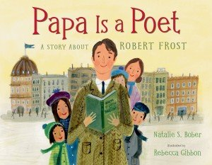 Papa Is A Poet: A Story About Robert Frost by Natalie S. Bober with illustrations by Rebecca Gibbon, Christy Ottaviano/Henry Holt Books for Young Readers, 2013.